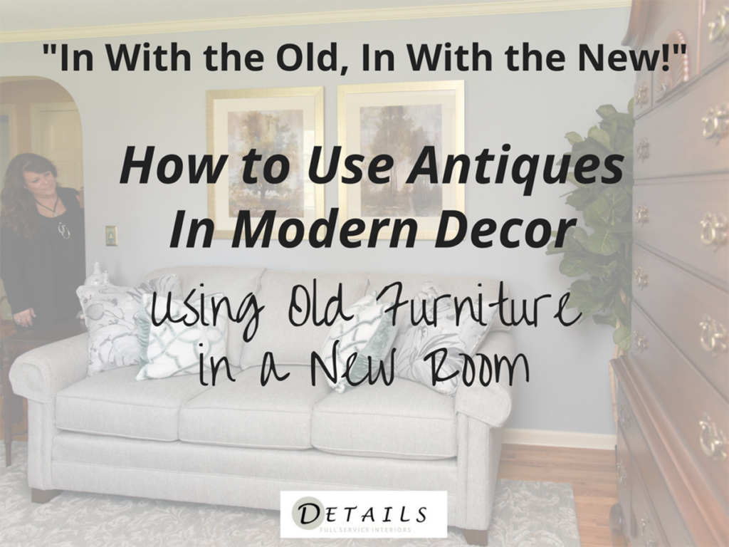 How to use Antiques in Modern Decor - Details Full Service Interiors